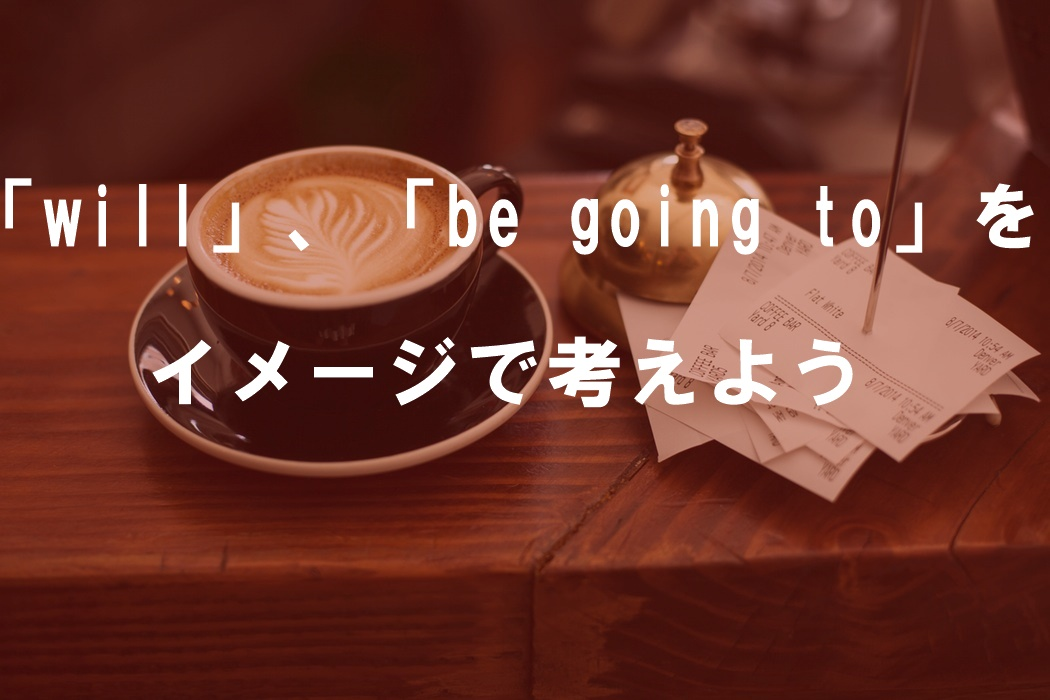 「will」、「be going to~」をイメージで考えよ...