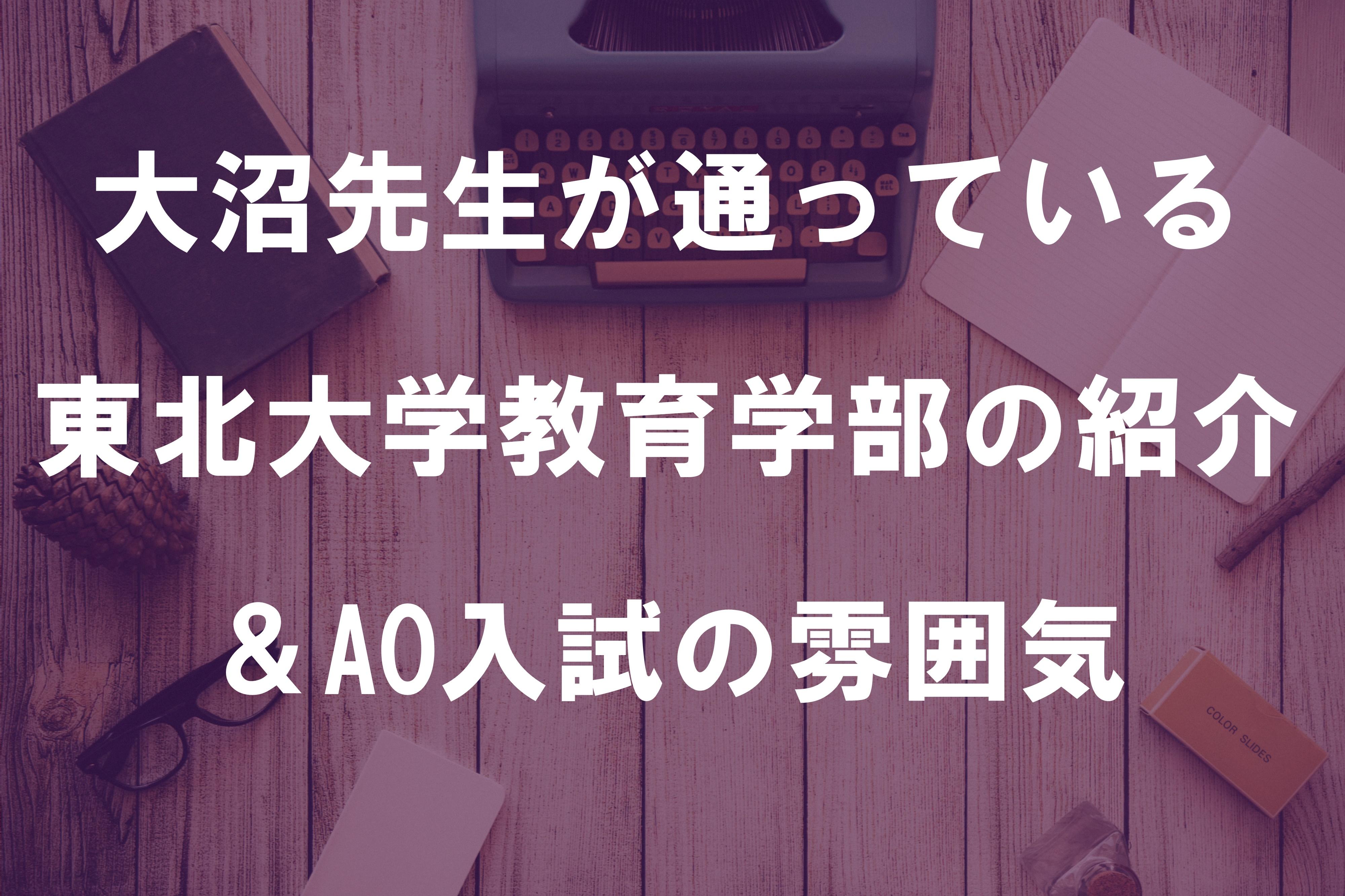 大沼先生が通っている東北大学教育学部の紹介&AO入試の雰囲気