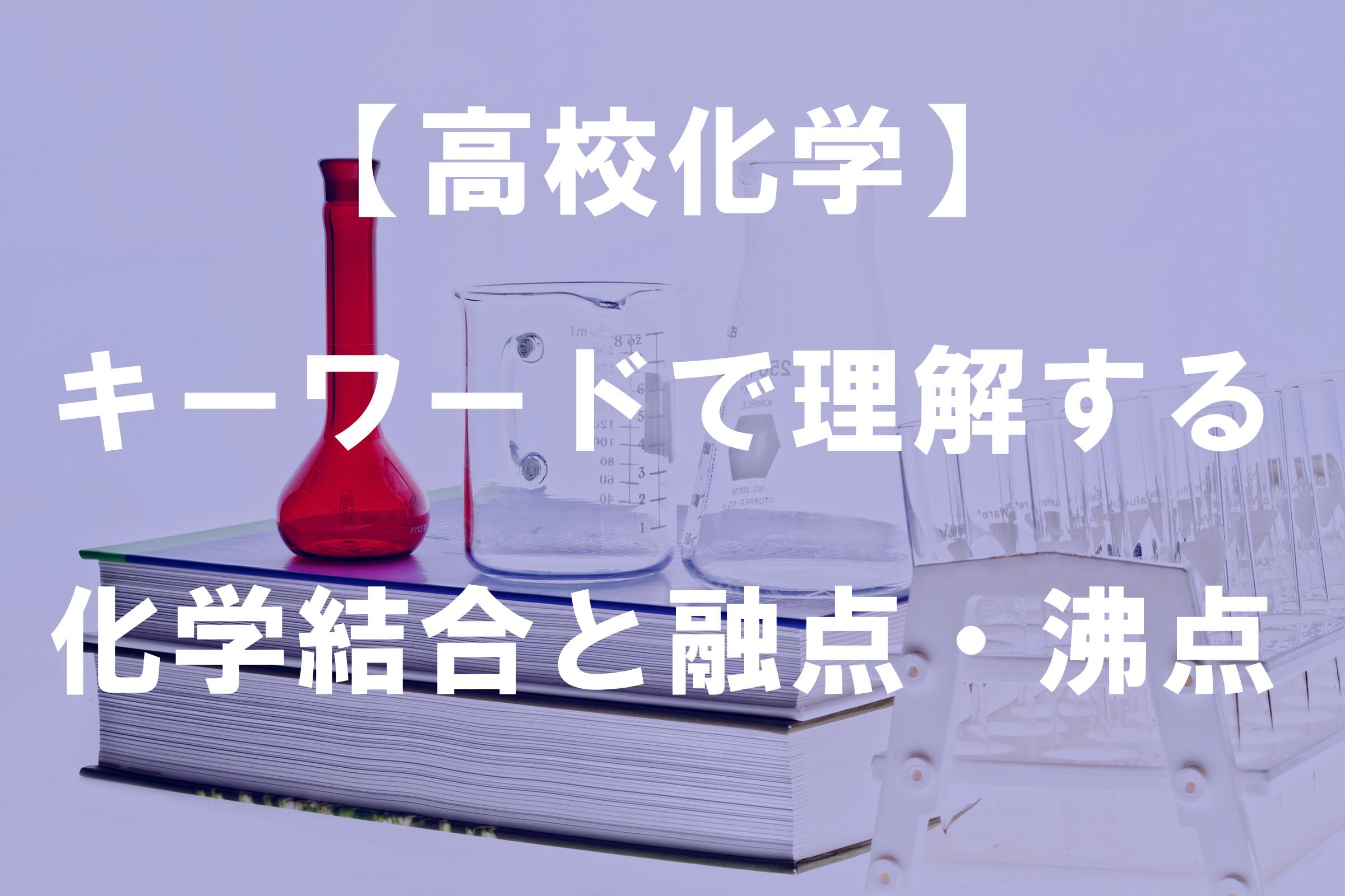 【高校化学】 キーワードで理解する化学結合と融点・沸点