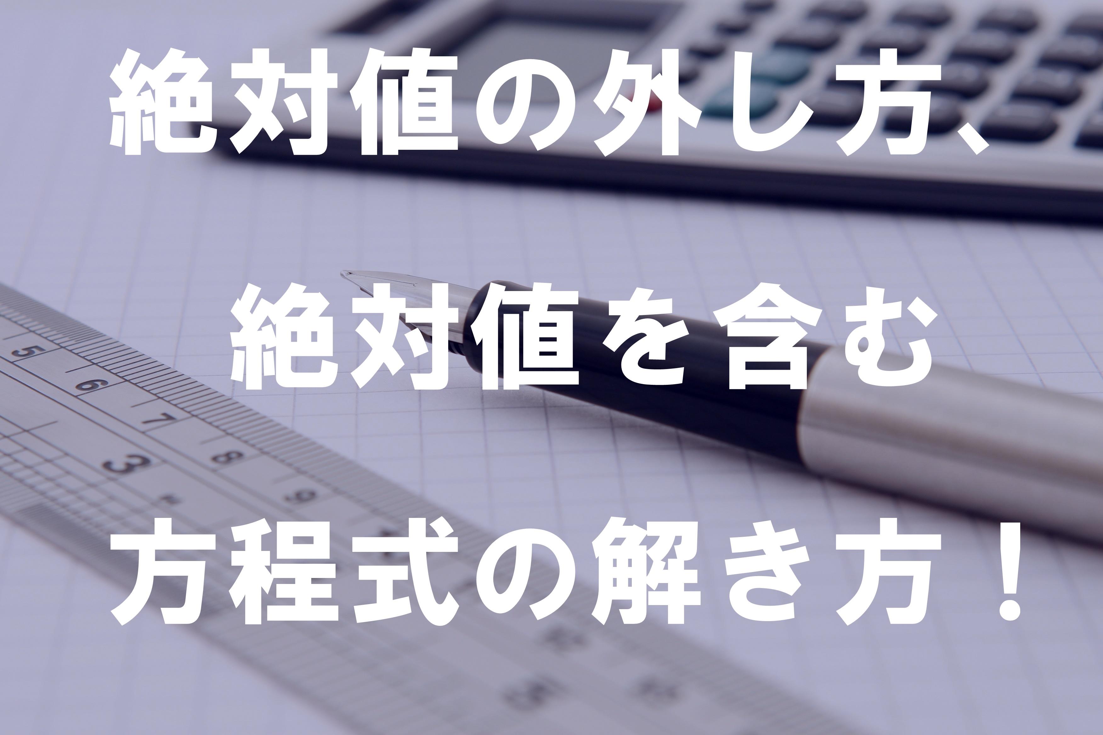 絶対値の外し方、絶対値を含む方程式の解き方!