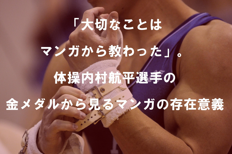 「大切なことはマンガから教わった」。体操内村航平選手の金メダ...